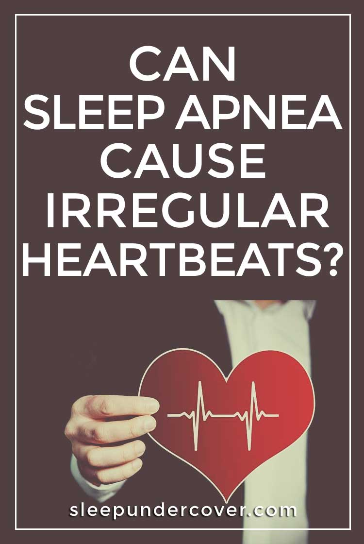 "- CAN SLEEP APNEA CAUSE IRREGULAR HEARTBEATS - When the body is lacking enough oxygen to feed the brain, the brain signals for the heart to ""work harder"" to pass the oxygen through the circulatory system throughout the body."