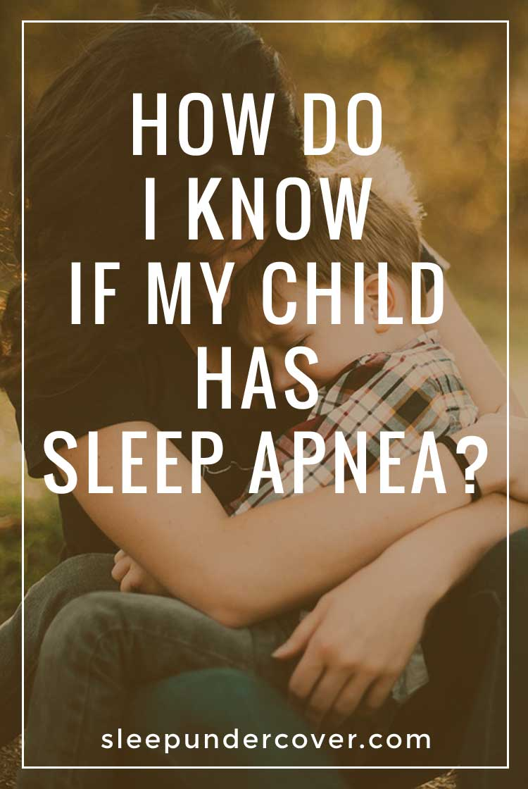 - HOW DO I KNOW IF MY CHILD HAS SLEEP APNEA ? - Allowing sleep apnea in a child to go undiagnosed and untreated is a serious mistake and could be the cause of a lifetime of problems.