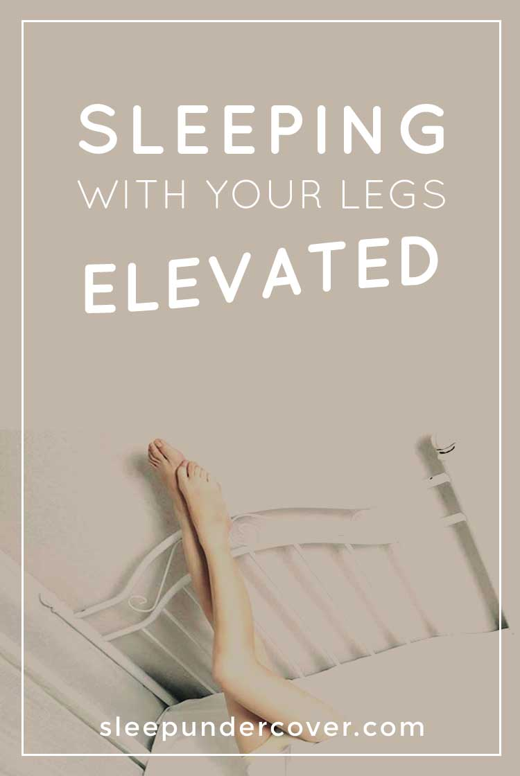 - SLEEPING WITH LEGS ELEVATED - Find out more about the many health benefits that can be attributed to sleeping with your legs lifted.